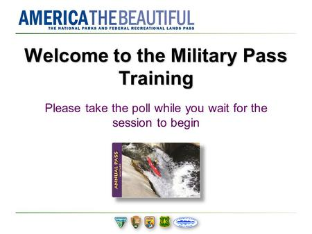 Welcome to the Military Pass Training Please take the poll while you wait for the session to begin.