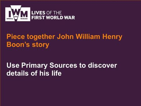 Use Primary Sources to discover details of his life Piece together John William Henry Boon's story.