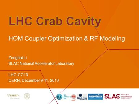 Zenghai Li SLAC National Accelerator Laboratory LHC-CC13 CERN, December 9-11, 2013 HOM Coupler Optimization & RF Modeling.