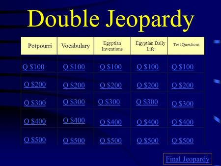 Double Jeopardy PotpourriVocabulary Egyptian Inventions Egyptian Daily Life Test Questions Q $100 Q $200 Q $300 Q $400 Q $500 Q $100 Q $200 Q $300 Q $400.