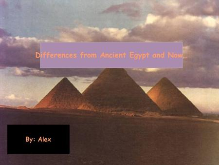 Differences from Ancient Egypt and Now… By: Alex.