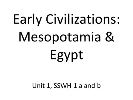 Early Civilizations: Mesopotamia & Egypt Unit 1, SSWH 1 a and b.
