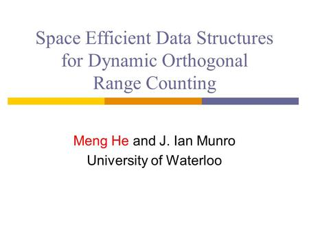 Space Efficient Data Structures for Dynamic Orthogonal Range Counting Meng He and J. Ian Munro University of Waterloo.