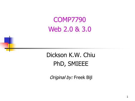 1 COMP7790 Web 2.0 & 3.0 Dickson K.W. Chiu PhD, SMIEEE Original by: Freek Bijl.