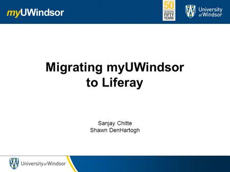 Migrating myUWindsor to Liferay Sanjay Chitte Shawn DenHartogh.