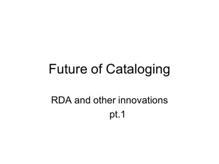 Future of Cataloging RDA and other innovations pt.1.