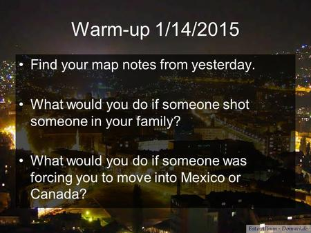Warm-up 1/14/2015 Find your map notes from yesterday. What would you do if someone shot someone in your family? What would you do if someone was forcing.