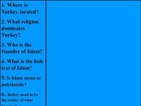 1. Where is Turkey located? 2. What religion dominates Turkey? 3. Who is the founder of Islam? 4. What is the holy text of Islam? 5. Is Islam mono or polytheistic?