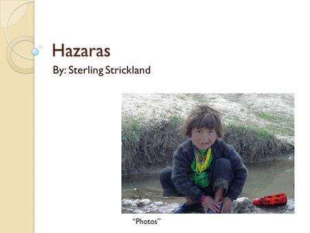 "Hazaras By: Sterling Strickland ""Photos"". Meaning of being a Hazaras ""To be a Hazara means to be a servant a slave. Considered by most as worthless. Never."