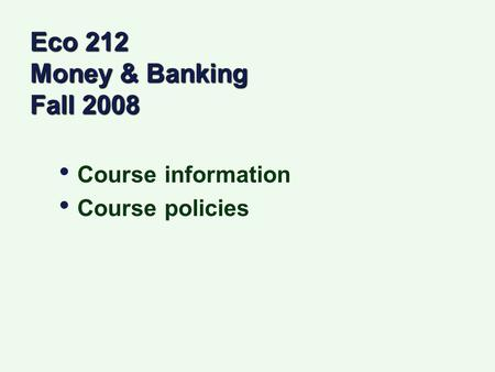 Eco 212 Money & Banking Fall 2008 Course information Course policies Course information Course policies.