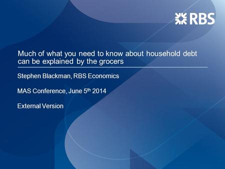 Much of what you need to know about household debt can be explained by the grocers Stephen Blackman, RBS Economics MAS Conference, June 5 th 2014 External.