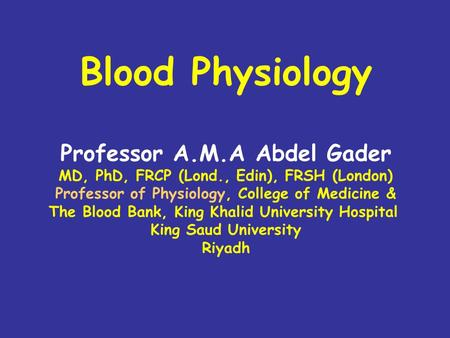 Blood Physiology Professor A.M.A Abdel Gader MD, PhD, FRCP (Lond., Edin), FRSH (London) Professor of Physiology, College of Medicine & The Blood Bank,