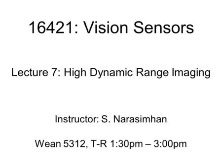 16421: Vision Sensors Lecture 7: High Dynamic Range Imaging Instructor: S. Narasimhan Wean 5312, T-R 1:30pm – 3:00pm.