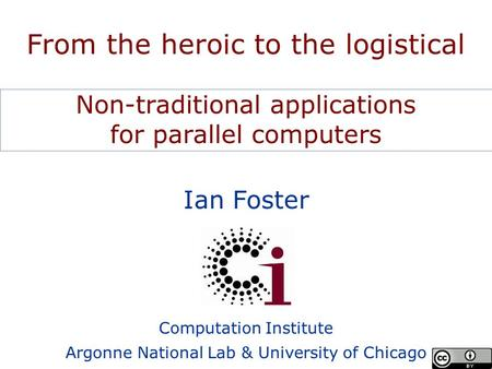 Ian Foster Computation Institute Argonne National Lab & University of Chicago From the heroic to the logistical Non-traditional applications for parallel.