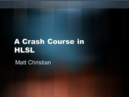 A Crash Course in HLSL Matt Christian. Agenda About Me What is HLSL? What is a Shader? –Vertex Shaders –Pixel Shaders –Geometry Shaders HLSL/Shader History.