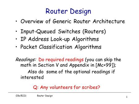 CSci5221: Router Design 1 Router Design Overview of Generic Router Architecture Input-Queued Switches (Routers) IP <strong>Address</strong> Look-up Algorithms Packet Classification.