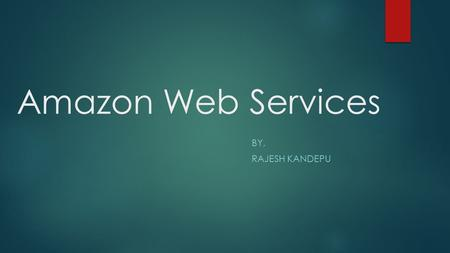 Amazon Web Services BY, RAJESH KANDEPU. Introduction  Amazon Web Services is a collection of remote computing services that together make up a cloud.