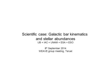 Scientific case: Galactic bar kinematics and stellar abundances UB + IAC + UNAM + ESA + ESO 8 th September 2014 WEAVE group meeting, Teruel.