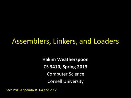 Assemblers, Linkers, and Loaders Hakim Weatherspoon CS 3410, Spring 2013 Computer Science Cornell University See: P&H Appendix B.3-4 and 2.12.