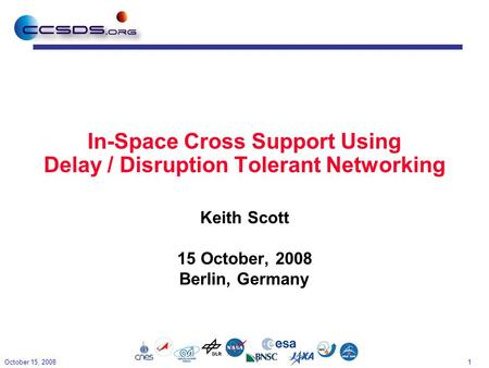 1 In-Space Cross Support Using Delay / Disruption Tolerant Networking Keith Scott 15 October, 2008 Berlin, Germany October 15, 2008.