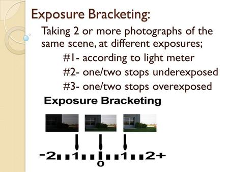 Exposure Bracketing: Taking 2 or more photographs of the same scene, at different exposures; #1- according to light meter #2- one/two stops underexposed.