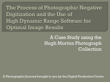 A Case Study using the Hugh Morton Photograph Collection A Photographic Journey brought to you by the Digital Production Center.