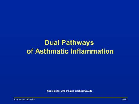 SGA 2003-W-286750-SS Slide 1 Dual Pathways of Asthmatic Inflammation Montelukast with Inhaled Corticosteroids.