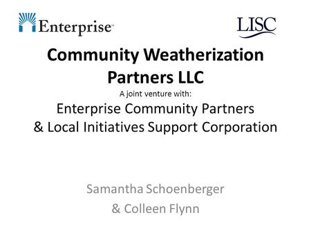 Community Weatherization Partners LLC A joint venture with: Enterprise Community Partners & Local Initiatives Support Corporation Samantha Schoenberger.