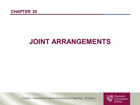 Connolly – International Financial Accounting and Reporting – 4 th Edition CHAPTER 30 JOINT ARRANGEMENTS.