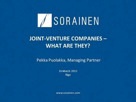 JOINT-VENTURE COMPANIES – WHAT ARE THEY? Pekka Puolakka, Managing Partner 16 March 2012 Riga.