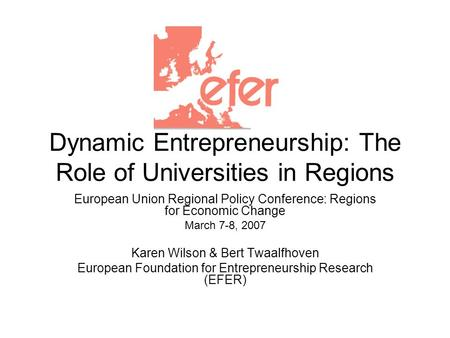 Dynamic Entrepreneurship: The Role of Universities in Regions European Union Regional Policy Conference: Regions for Economic Change March 7-8, 2007 Karen.