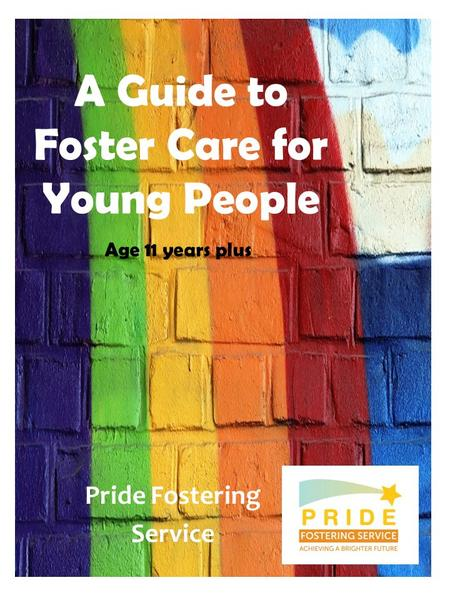 A Guide to Foster Care for Young People Pride Fostering Service Age 11 years plus.