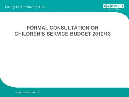 FORMAL CONSULTATION ON CHILDREN'S SERVICE BUDGET 2012/13.
