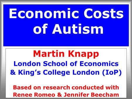 Economic Costs of Autism Martin Knapp London School of Economics & King's College London (IoP) Based on research conducted with Renee Romeo & Jennifer.
