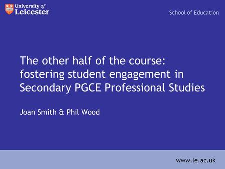 The other half of the course: fostering student engagement in Secondary PGCE Professional Studies Joan Smith & Phil Wood School of Education www.le.ac.uk.