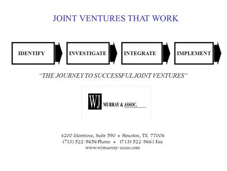 "0 JOINT VENTURES THAT WORK IDENTIFYINVESTIGATEINTEGRATEIMPLEMENT ""THE JOURNEY TO SUCCESSFUL JOINT VENTURES"" 4200 Montrose, Suite 590  Houston, TX 77006."