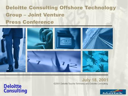 Deloitte Consulting Offshore Technology Group – Joint Venture Press Conference July 18, 2001 ©2001 Deloitte Touche Tohmatsu and Deloitte Consulting.