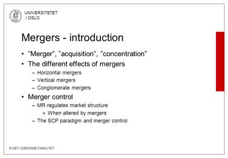 "© DET JURIDISKE FAKULTET UNIVERSITETET I OSLO Mergers - introduction ""Merger"", ""acquisition"", ""concentration"" The different effects of mergers –Horizontal."