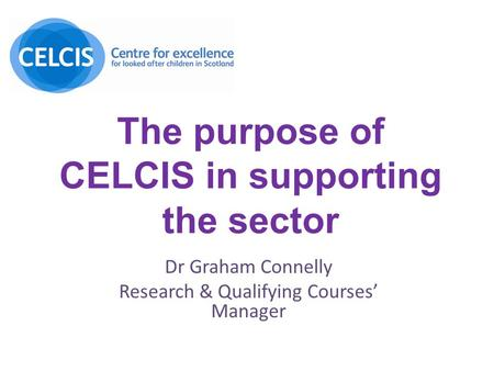 The purpose of CELCIS in supporting the sector Dr Graham Connelly Research & Qualifying Courses' Manager.