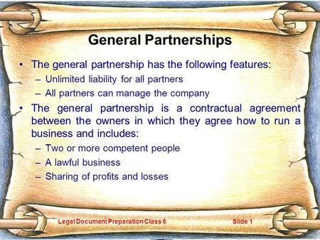 Legal Document Preparation Class 6Slide 1 General Partnerships The general partnership has the following features: –Unlimited liability for all partners.