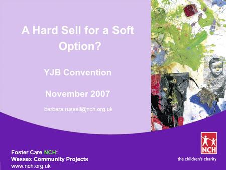 A Hard Sell for a Soft Option? YJB Convention November 2007 Foster Care NCH: Wessex Community Projects