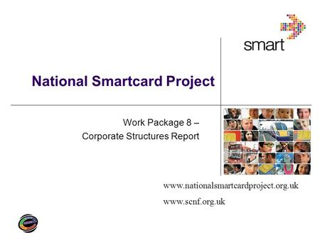 Www.nationalsmartcardproject.org.uk www.scnf.org.uk National Smartcard Project Work Package 8 – Corporate Structures Report.