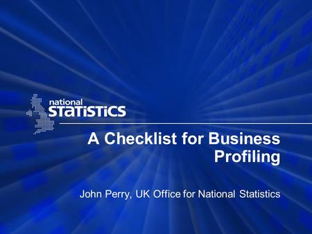 A Checklist for Business Profiling John Perry, UK Office for National Statistics.