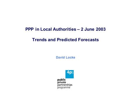 PPP in Local Authorities – 2 June 2003 Trends and Predicted Forecasts David Locke.