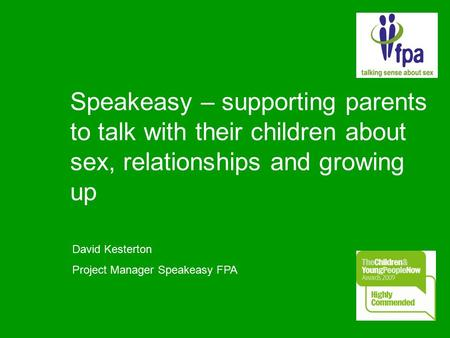 Speakeasy – supporting parents to talk with their children about sex, relationships and growing up David Kesterton Project Manager Speakeasy FPA.