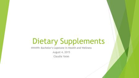 Dietary Supplements HW499: Bachelor's Capstone in Health and Wellness August 4, 2015 Claudia Yates.