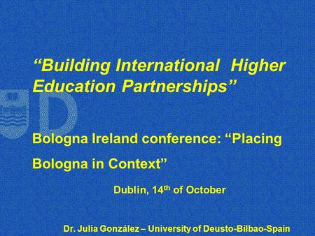"""Building International Higher Education Partnerships"" Bologna Ireland conference: ""Placing Bologna in Context"" Dublin, 14 th of October Dr. Julia González."