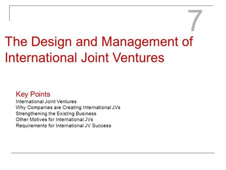 7 The Design and Management of International Joint Ventures Key Points International Joint Ventures Why Companies are Creating International JVs Strengthening.