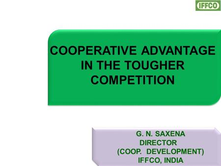 COOPERATIVE ADVANTAGE IN THE TOUGHER COMPETITION G. N. SAXENA DIRECTOR (COOP. DEVELOPMENT) IFFCO, INDIA.