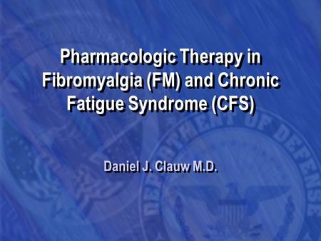 Pharmacologic Therapy in Fibromyalgia (FM) and Chronic Fatigue Syndrome (CFS) Daniel J. Clauw M.D.